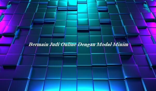 Bermain Judi Online Dengan Modal Minim